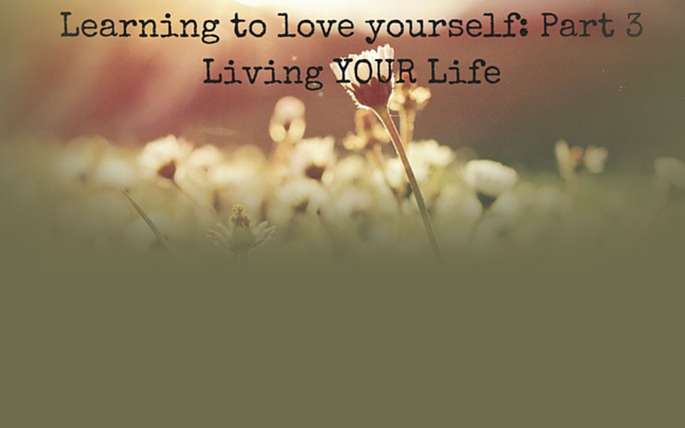 Learning to Love Yourself – Part 3: Living YOUR Life