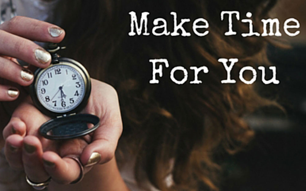 Make Time For You: Create space in your life for the things that matter