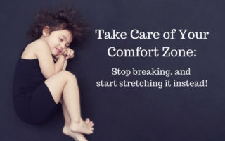 Take Care of Your Comfort Zone: Stop breaking and start stretching it instead